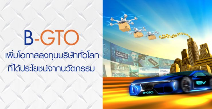 B-GTO เพิ่มโอกาสลงทุนบริษัททั่วโลกที่ได้ประโยชน์จากนวัตกรรม
